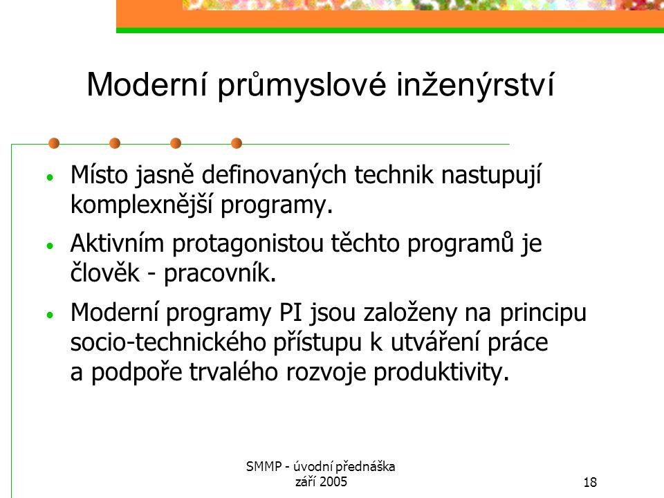 SMMP - úvodní přednáška září 200518 Moderní průmyslové inženýrství Místo jasně definovaných technik nastupují komplexnější programy. Aktivním protagon