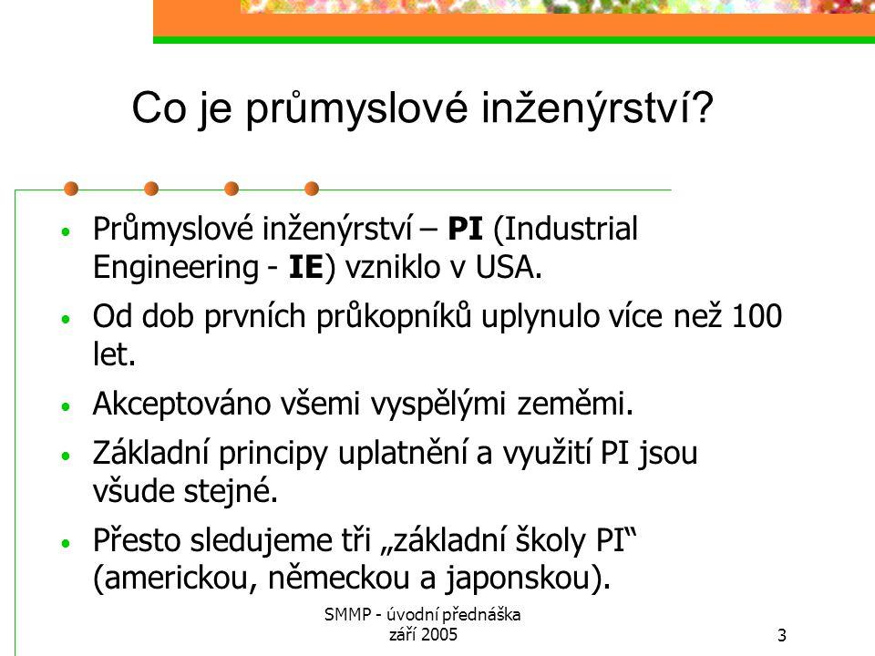 SMMP - úvodní přednáška září 20053 Co je průmyslové inženýrství? Průmyslové inženýrství – PI (Industrial Engineering - IE) vzniklo v USA. Od dob první