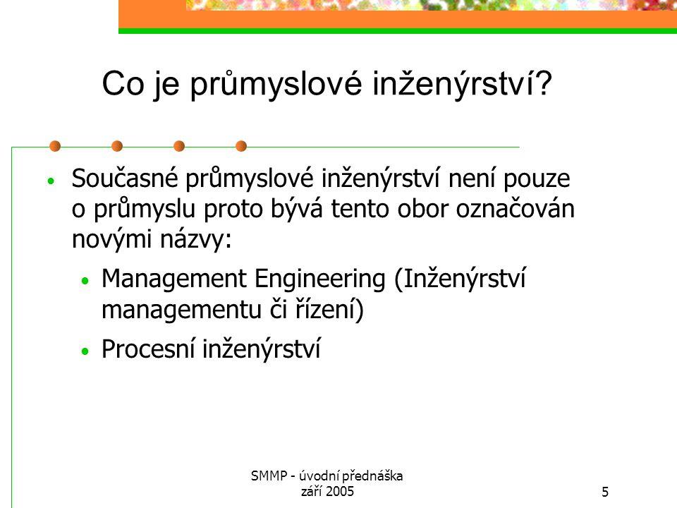 SMMP - úvodní přednáška září 20055 Co je průmyslové inženýrství? Současné průmyslové inženýrství není pouze o průmyslu proto bývá tento obor označován