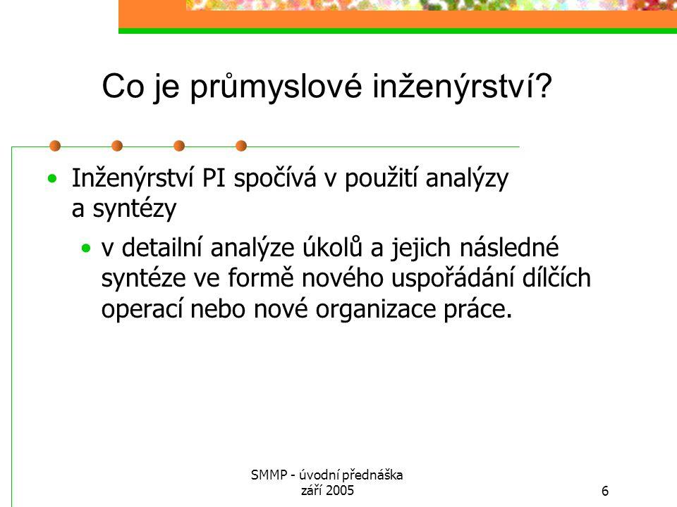 SMMP - úvodní přednáška září 20056 Co je průmyslové inženýrství? Inženýrství PI spočívá v použití analýzy a syntézy v detailní analýze úkolů a jejich