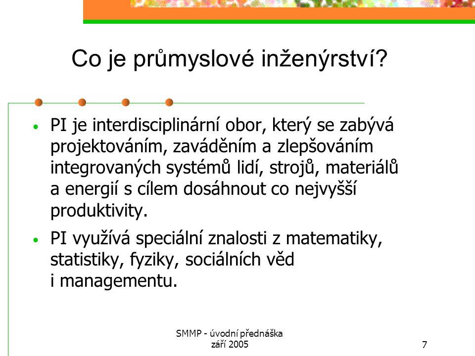 SMMP - úvodní přednáška září 20057 Co je průmyslové inženýrství? PI je interdisciplinární obor, který se zabývá projektováním, zaváděním a zlepšováním