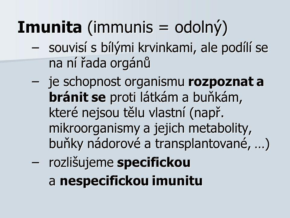 Imunita (immunis = odolný) –souvisí s bílými krvinkami, ale podílí se na ní řada orgánů –je schopnost organismu rozpoznat a bránit se proti látkám a b