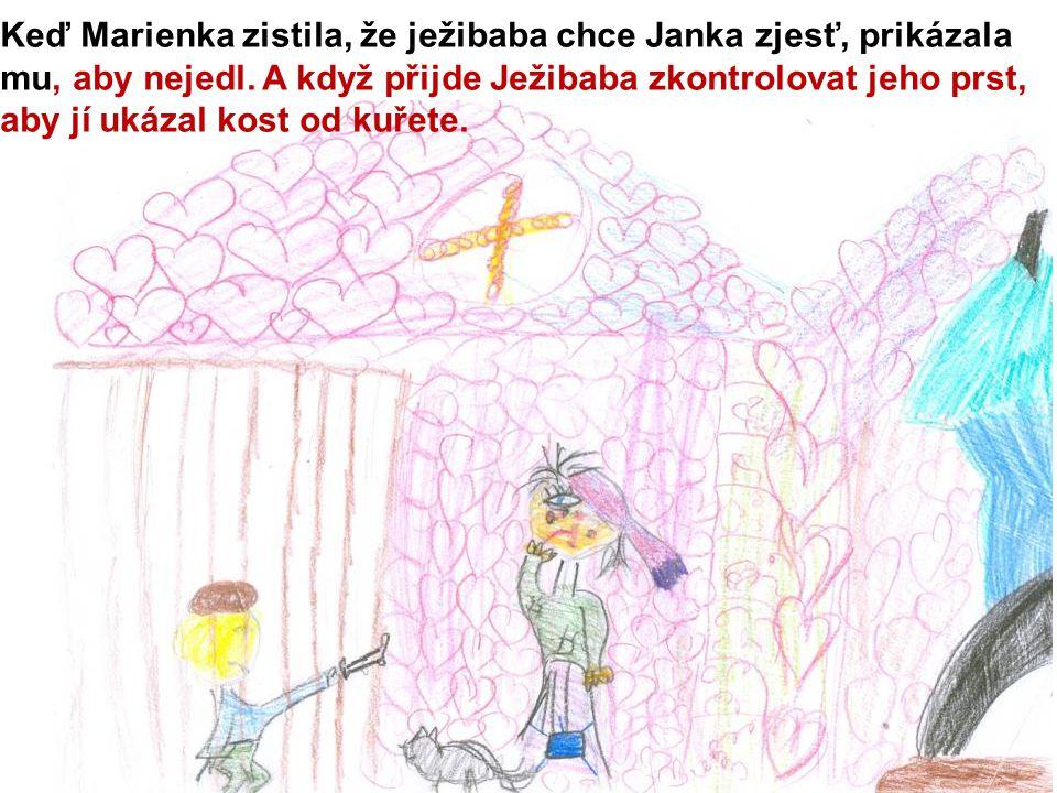 Keď Marienka zistila, že ježibaba chce Janka zjesť, prikázala mu, aby nejedl. A když přijde Ježibaba zkontrolovat jeho prst, aby jí ukázal kost od kuř