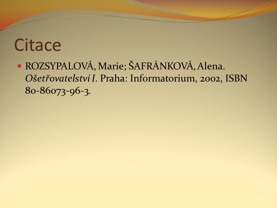 Citace ROZSYPALOVÁ, Marie; ŠAFRÁNKOVÁ, Alena. Ošetřovatelství I. Praha: Informatorium, 2002, ISBN 80-86073-96-3.