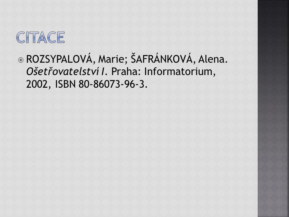  ROZSYPALOVÁ, Marie; ŠAFRÁNKOVÁ, Alena. Ošetřovatelství I. Praha: Informatorium, 2002, ISBN 80-86073-96-3.