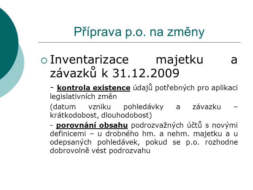 Příprava p.o. na změny  Inventarizace majetku a závazků k 31.12.2009 - kontrola existence údajů potřebných pro aplikaci legislativních změn (datum vz
