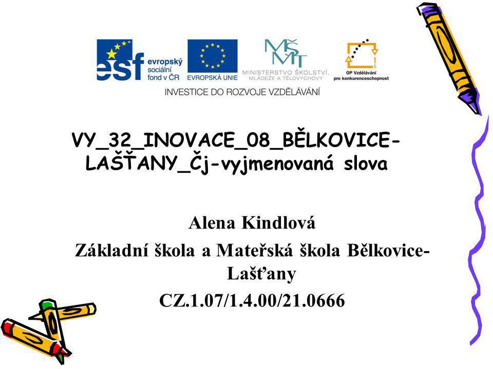 VY_32_INOVACE_08_BĚLKOVICE- LAŠŤANY_Čj-vyjmenovaná slova Alena Kindlová Základní škola a Mateřská škola Bělkovice- Lašťany CZ.1.07/1.4.00/21.0666