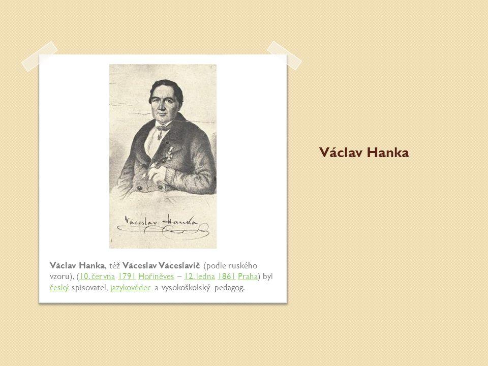 Václav Hanka Václav Hanka, též Váceslav Váceslavič (podle ruského vzoru), (10. června 1791 Hořiněves – 12. ledna 1861 Praha) byl český spisovatel, jaz
