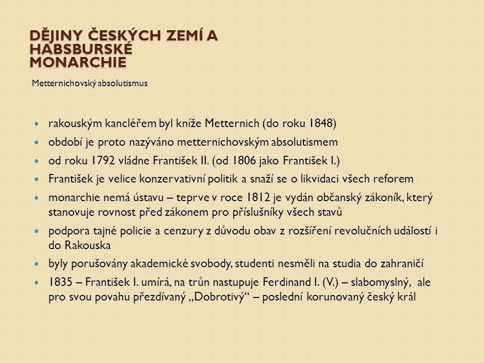 DĚJINY ČESKÝCH ZEMÍ A HABSBURSKÉ MONARCHIE Metternichovský absolutismus rakouským kancléřem byl kníže Metternich (do roku 1848) období je proto nazývá