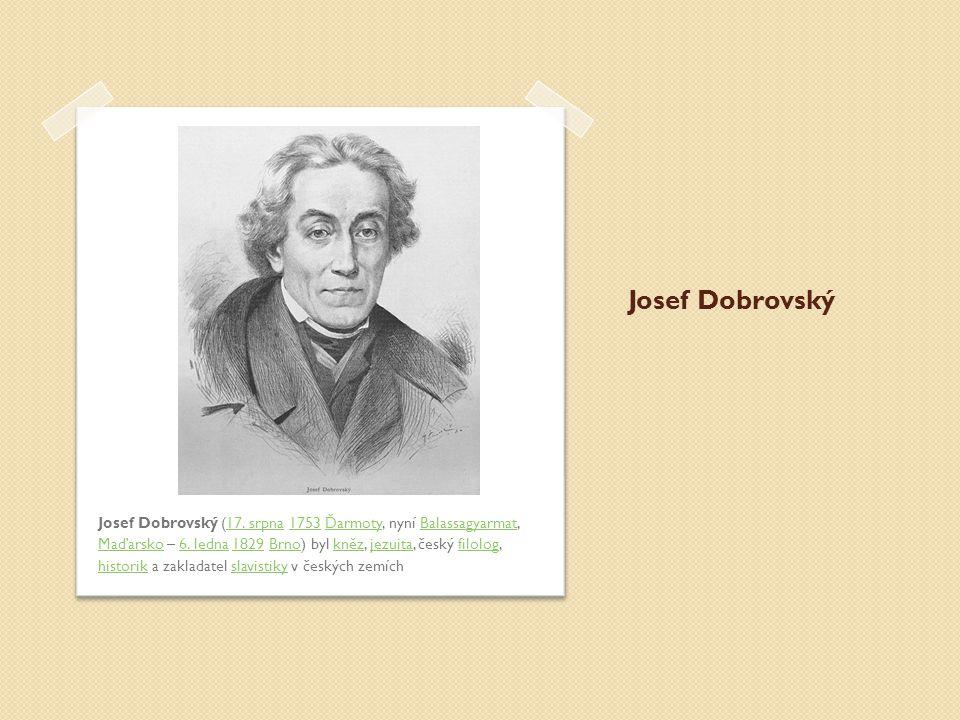 Josef Dobrovský Josef Dobrovský (17. srpna 1753 Ďarmoty, nyní Balassagyarmat, Maďarsko – 6. ledna 1829 Brno) byl kněz, jezuita, český filolog, histori