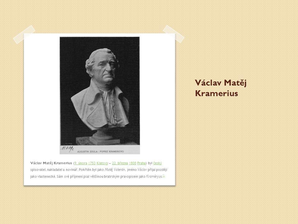 Václav Matěj Kramerius Václav Matěj Kramerius (9. února 1753 Klatovy – 22. března 1808 Praha) byl český spisovatel, nakladatel a novinář. Pokřtěn byl