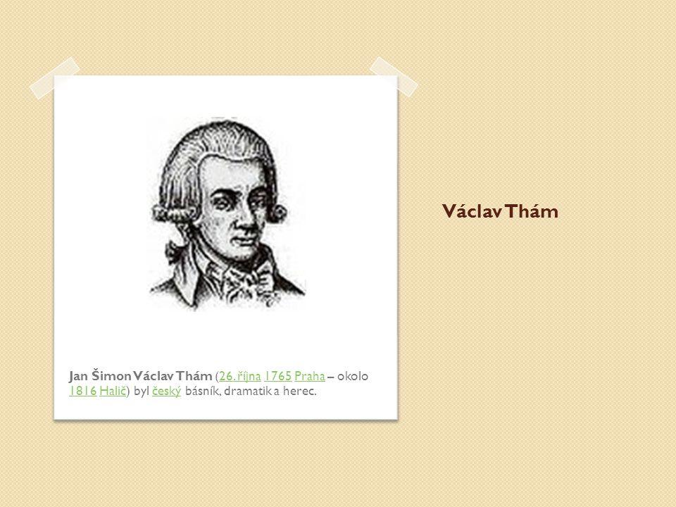 Václav Thám Jan Šimon Václav Thám (26. října 1765 Praha – okolo 1816 Halič) byl český básník, dramatik a herec.26. října1765Praha 1816Haliččeský