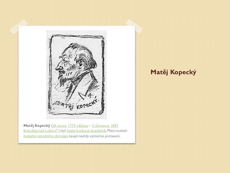 Matěj Kopecký Matěj Kopecký (24. února 1775 Libčany – 3. července 1847 Koloděje nad Lužnicí [1] ) byl český loutkový divadelník. Mezi nositeli českého