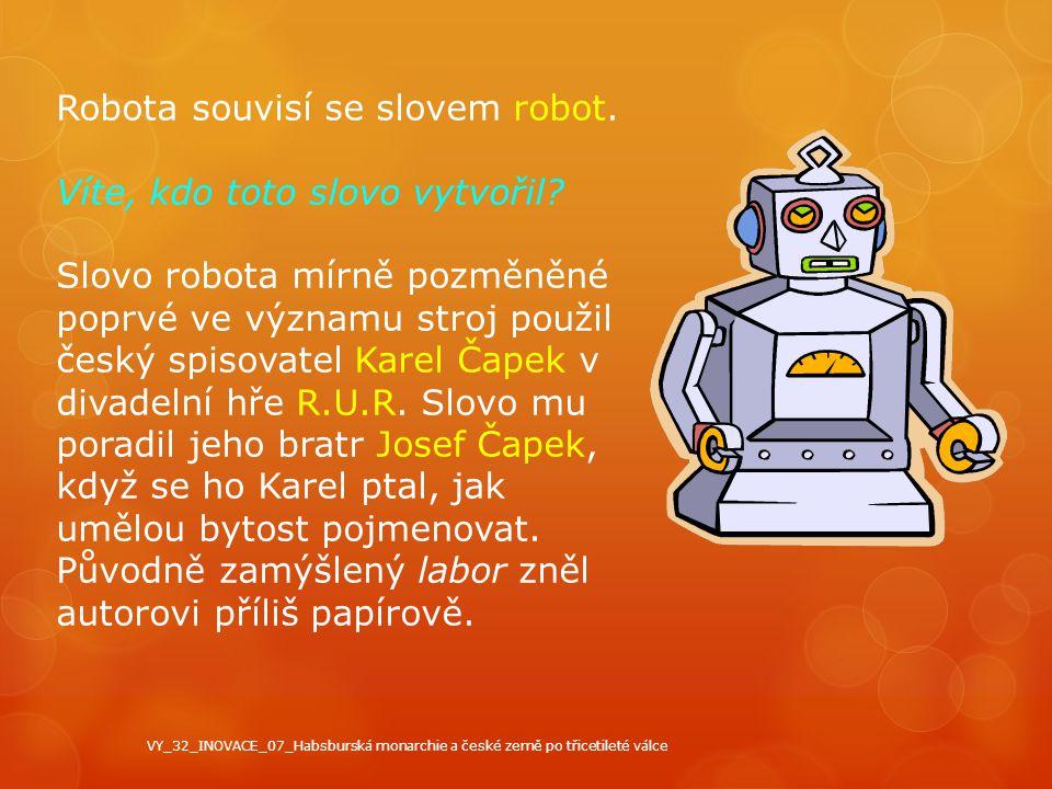 Robota souvisí se slovem robot. Víte, kdo toto slovo vytvořil? Slovo robota mírně pozměněné poprvé ve významu stroj použil český spisovatel Karel Čape
