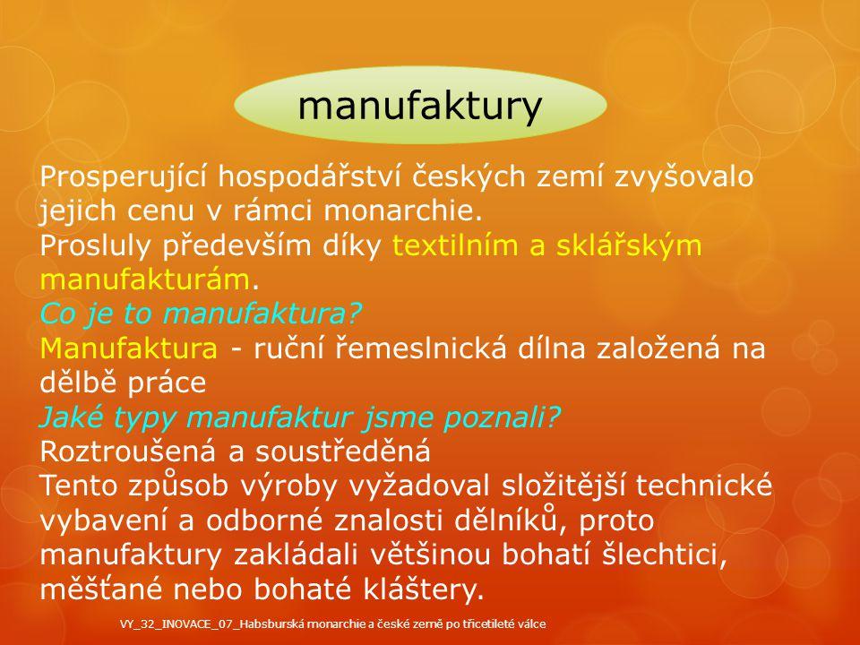 manufaktury Prosperující hospodářství českých zemí zvyšovalo jejich cenu v rámci monarchie. Prosluly především díky textilním a sklářským manufakturám
