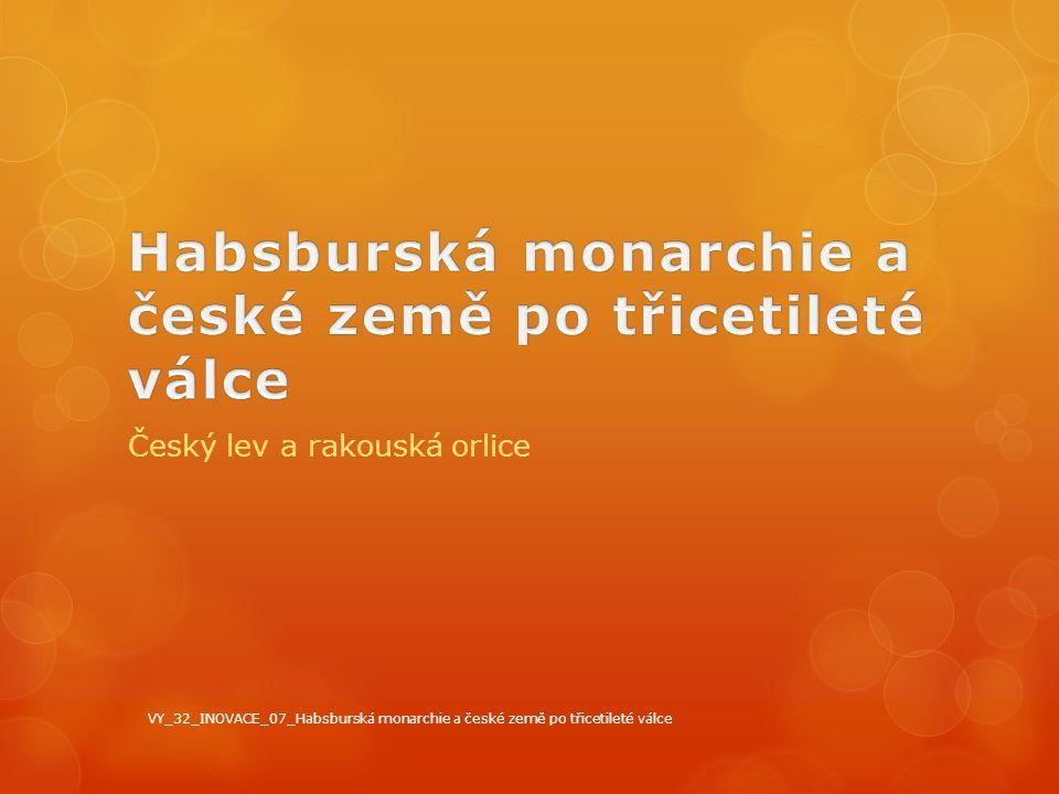 Český lev a rakouská orlice VY_32_INOVACE_07_Habsburská monarchie a české země po třicetileté válce