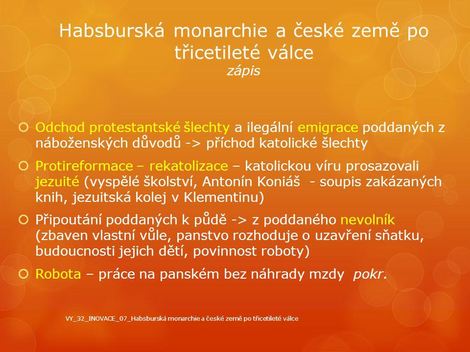Habsburská monarchie a české země po třicetileté válce zápis  Odchod protestantské šlechty a ilegální emigrace poddaných z náboženských důvodů -> pří