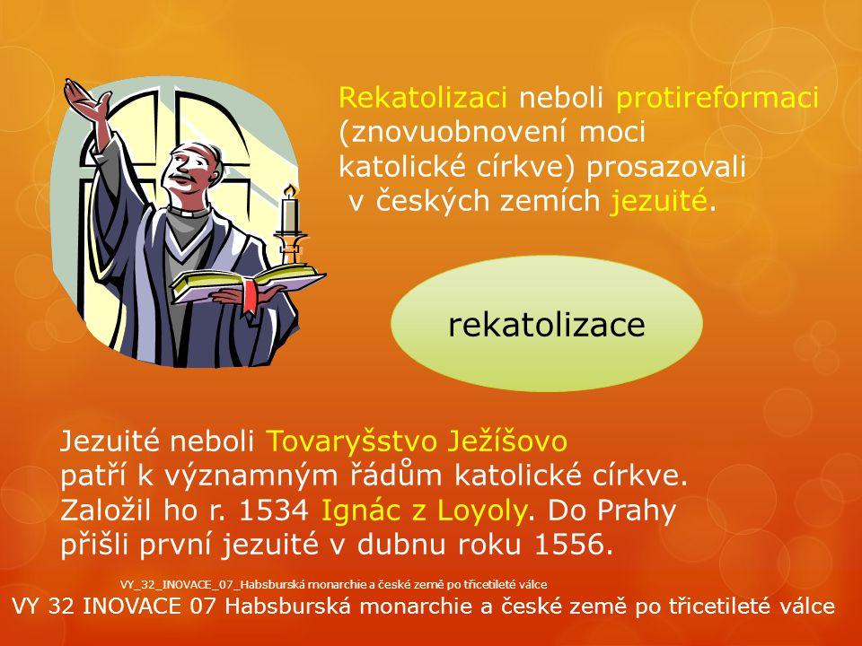 rekatolizace Rekatolizaci neboli protireformaci (znovuobnovení moci katolické církve) prosazovali v českých zemích jezuité. Jezuité neboli Tovaryšstvo