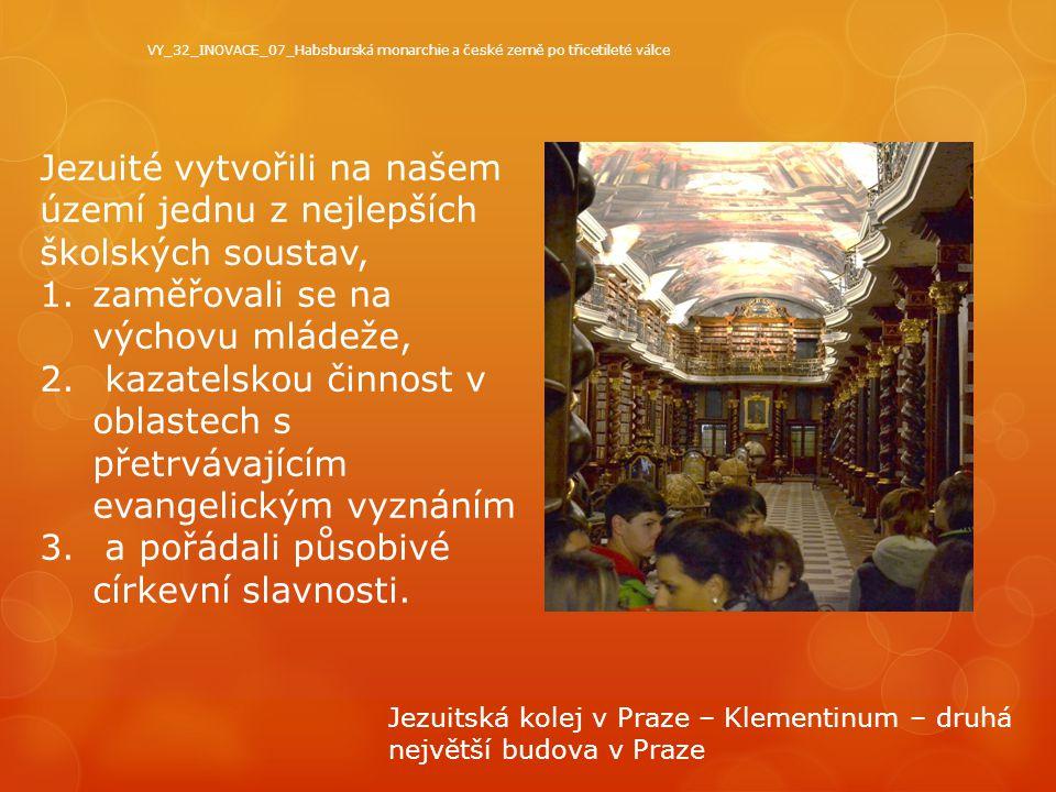 Habsburská monarchie a české země po třicetileté válce zápis  Odchod protestantské šlechty a ilegální emigrace poddaných z náboženských důvodů -> příchod katolické šlechty  Protireformace – rekatolizace – katolickou víru prosazovali jezuité (vyspělé školství, Antonín Koniáš - soupis zakázaných knih, jezuitská kolej v Klementinu)  Připoutání poddaných k půdě -> z poddaného nevolník (zbaven vlastní vůle, panstvo rozhoduje o uzavření sňatku, budoucnosti jejich dětí, povinnost roboty)  Robota – práce na panském bez náhrady mzdy pokr.