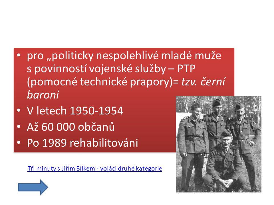 """pro """"politicky nespolehlivé mladé muže s povinností vojenské služby – PTP (pomocné technické prapory)= tzv. černí baroni V letech 1950-1954 Až 60 000"""