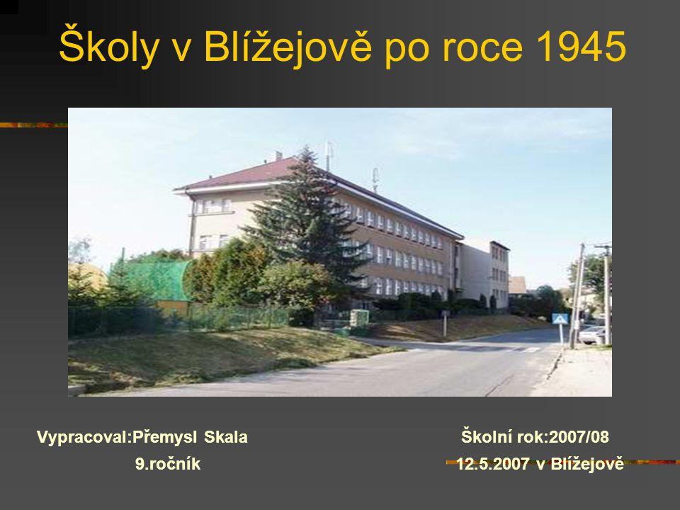 Školy v Blížejově po roce 1945 Vypracoval:Přemysl Skala Školní rok:2007/08 9.ročník 12.5.2007 v Blížejově