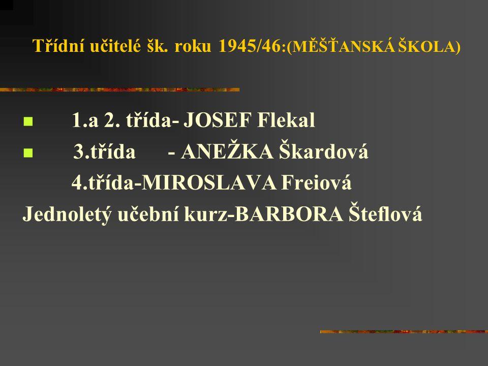 Třídní učitelé šk. roku 1945/46 :(MĚŠŤANSKÁ ŠKOLA) 1.a 2. třída- JOSEF Flekal 3.třída - ANEŽKA Škardová 4.třída-MIROSLAVA Freiová Jednoletý učební kur