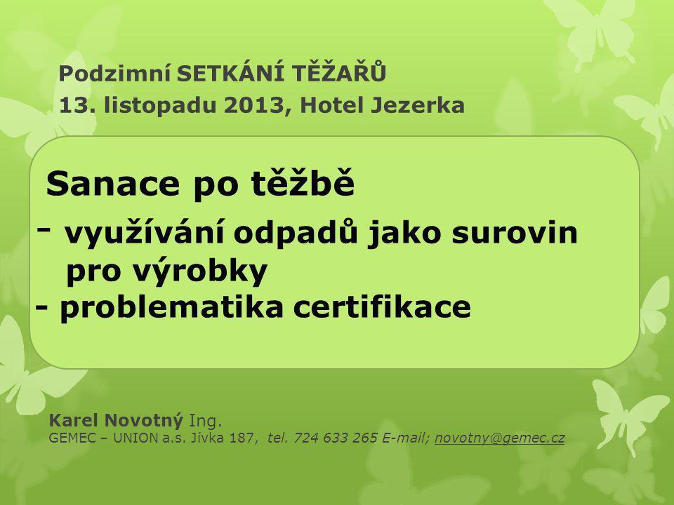Sanace po těžbě - využívání odpadů jako surovin pro výrobky - problematika certifikace Podzimní SETKÁNÍ TĚŽAŘŮ 13. listopadu 2013, Hotel Jezerka Karel