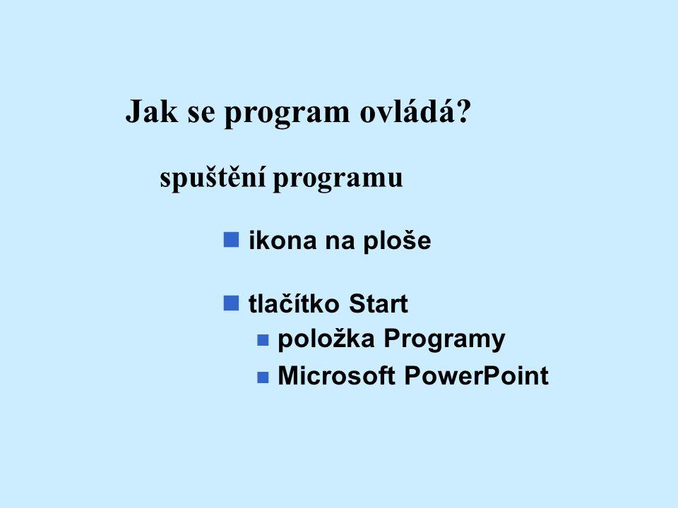 Jak se program ovládá? spuštění programu ikona na ploše n tlačítko Start n položka Programy n Microsoft PowerPoint