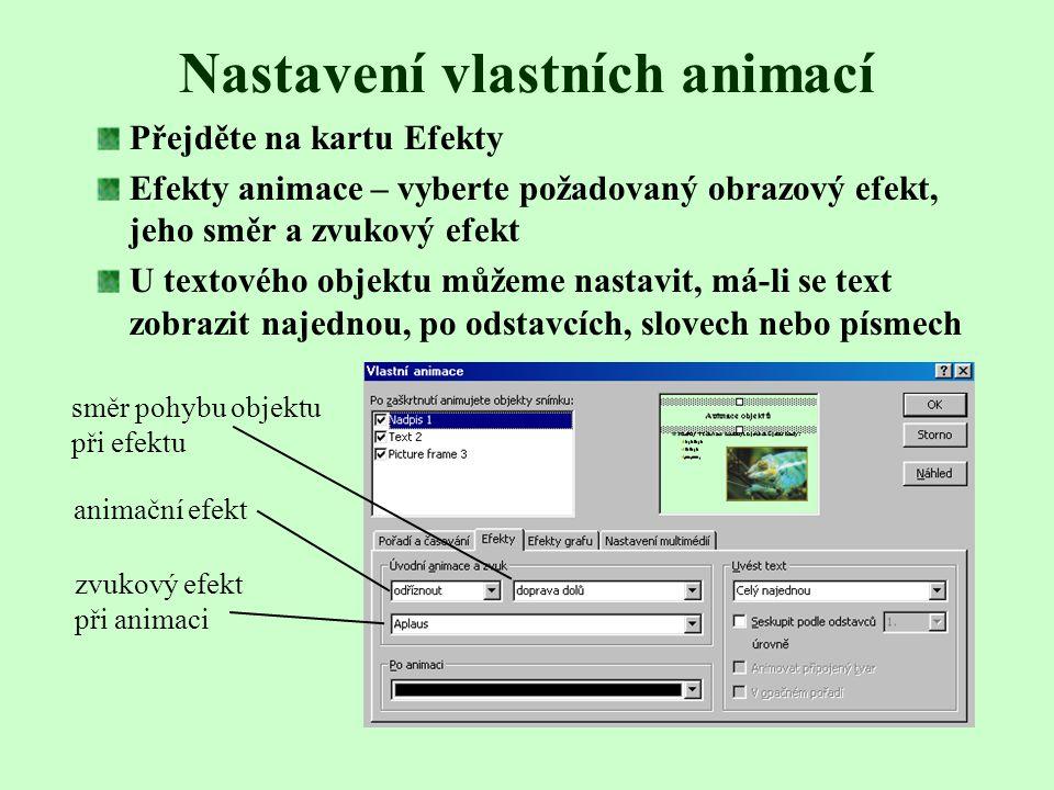 Nastavení vlastních animací Animovaný snímek zobrazíme v Normálním zobrazení Zadáme Prezentace – Vlastní animace Klepnutím označíme objekty, které chceme animovat Pomocí zelených šipek nastavíme pořadí animací Určíme, zda má být animace objektu spuštěna Při klepnutí myší nebo automaticky