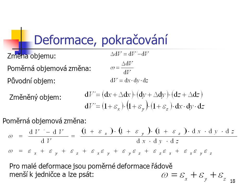 18 Deformace, pokračování Změněný objem: Změna objemu: Poměrná objemová změna: Původní objem: Poměrná objemová změna: Pro malé deformace jsou poměrné deformace řádově menší k jedničce a lze psát: