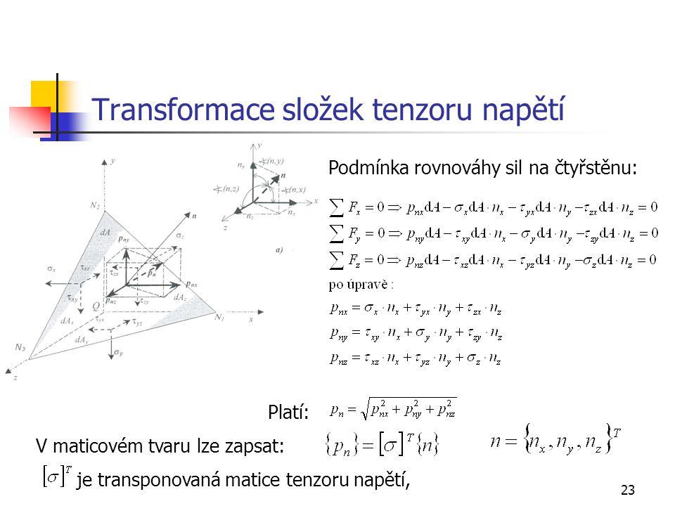 23 Transformace složek tenzoru napětí Podmínka rovnováhy sil na čtyřstěnu: Platí: V maticovém tvaru lze zapsat: je transponovaná matice tenzoru napětí,