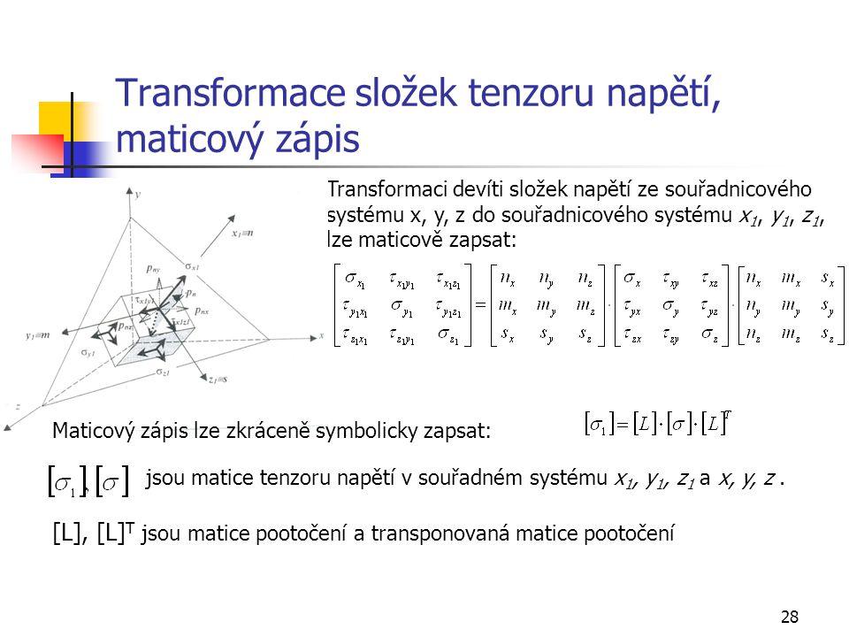 28 Transformace složek tenzoru napětí, maticový zápis Transformaci devíti složek napětí ze souřadnicového systému x, y, z do souřadnicového systému x 1, y 1, z 1, lze maticově zapsat: Maticový zápis lze zkráceně symbolicky zapsat: jsou matice tenzoru napětí v souřadném systému x 1, y 1, z 1 a x, y, z.