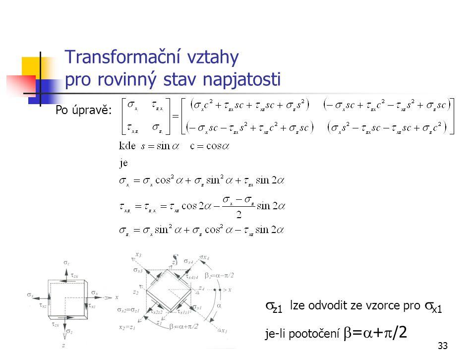 33 Transformační vztahy pro rovinný stav napjatosti Po úpravě:  z1 lze odvodit ze vzorce pro  x1 je-li pootočení  =  +  /2