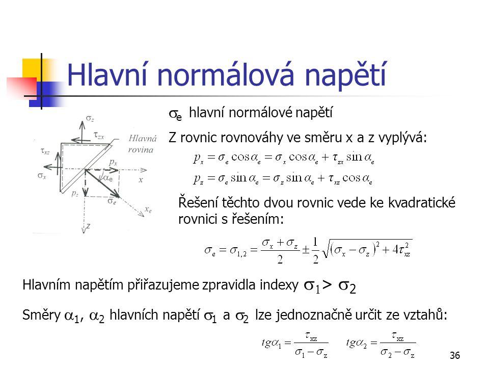 36 Hlavní normálová napětí Řešení těchto dvou rovnic vede ke kvadratické rovnici s řešením:  e hlavní normálové napětí Z rovnic rovnováhy ve směru x a z vyplývá: Hlavním napětím přiřazujeme zpravidla indexy   >  2 Směry  1,  2 hlavních napětí  1 a  2 lze jednoznačně určit ze vztahů: