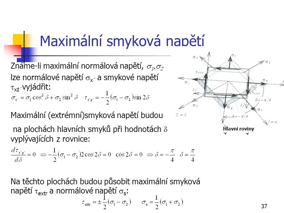 37 Maximální smyková napětí Známe-li maximální normálová napětí,     lze normálové napětí  x´ a smykové napětí  xź´ vyjádřit: Maximální (extrémní)smyková napětí budou na plochách hlavních smyků při hodnotách  vyplývajících z rovnice: Na těchto plochách budou působit maximální smyková napětí  extr a normálové napětí  s : Hlavní roviny