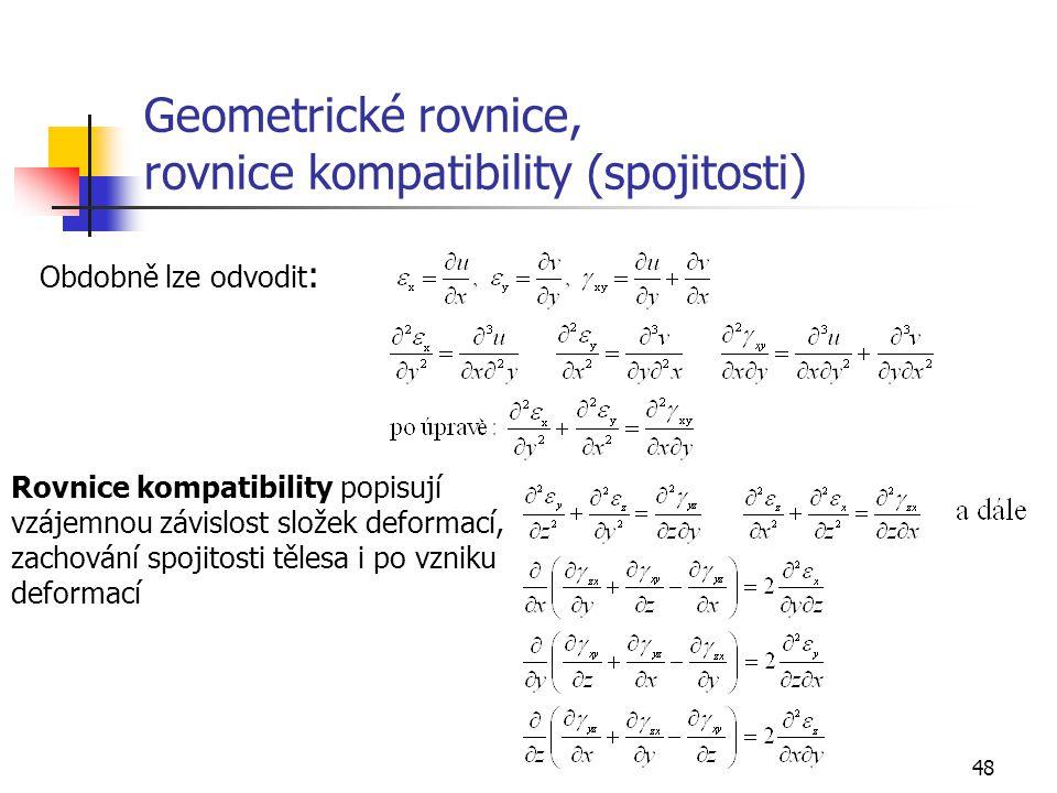48 Geometrické rovnice, rovnice kompatibility (spojitosti) Obdobně lze odvodit : Rovnice kompatibility popisují vzájemnou závislost složek deformací, zachování spojitosti tělesa i po vzniku deformací