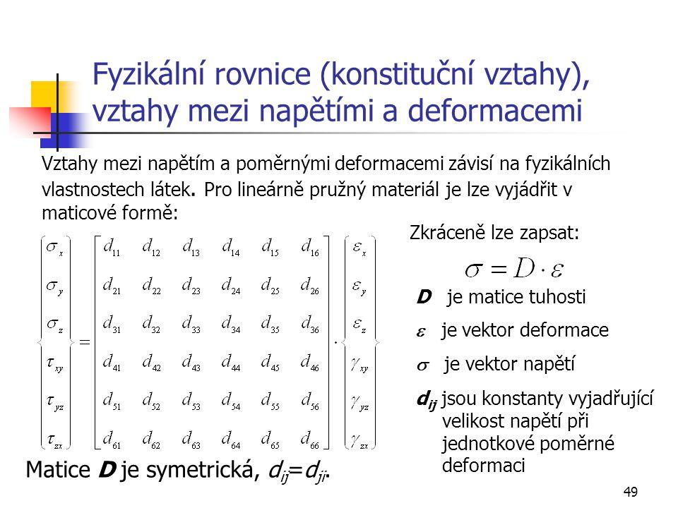 49 Fyzikální rovnice (konstituční vztahy), vztahy mezi napětími a deformacemi Vztahy mezi napětím a poměrnými deformacemi závisí na fyzikálních vlastnostech látek.