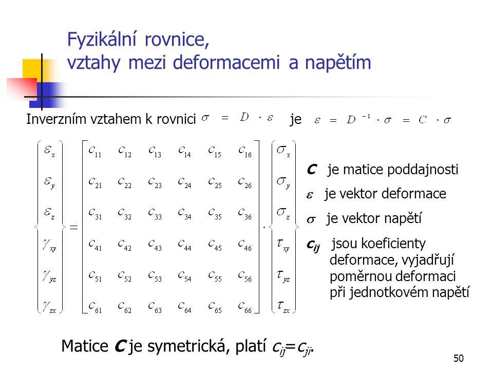 50 Fyzikální rovnice, vztahy mezi deformacemi a napětím Inverzním vztahem k rovnici je C je matice poddajnosti  je vektor deformace  je vektor napětí c ij jsou koeficienty deformace, vyjadřují poměrnou deformaci při jednotkovém napětí Matice C je symetrická, platí c ij =c ji.