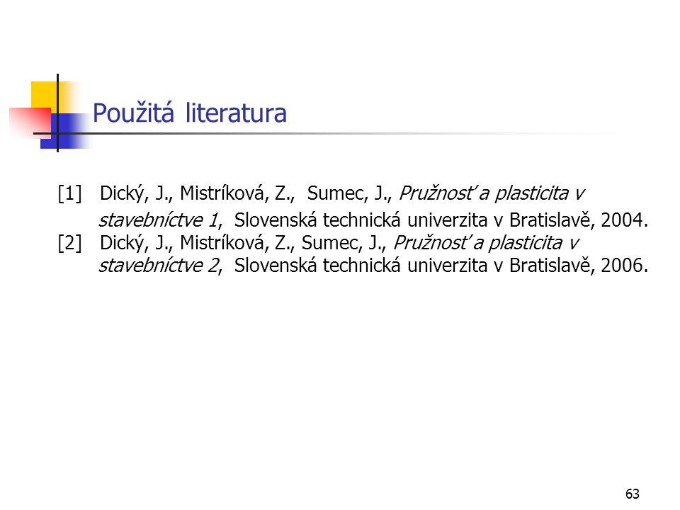 63 Použitá literatura [1] Dický, J., Mistríková, Z., Sumec, J., Pružnosť a plasticita v stavebníctve 1, Slovenská technická univerzita v Bratislavě, 2004.
