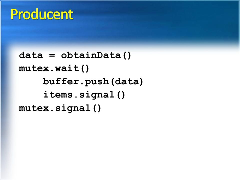 data = obtainData() mutex.wait() buffer.push(data) items.signal() mutex.signal()