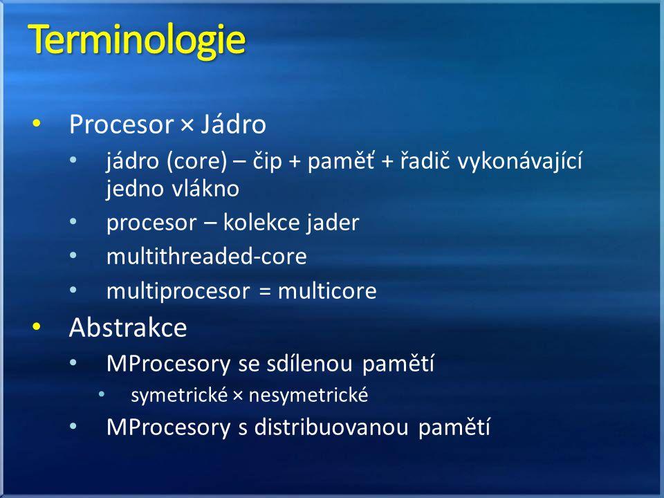 Procesor × Jádro jádro (core) – čip + paměť + řadič vykonávající jedno vlákno procesor – kolekce jader multithreaded-core multiprocesor = multicore Abstrakce MProcesory se sdílenou pamětí symetrické × nesymetrické MProcesory s distribuovanou pamětí