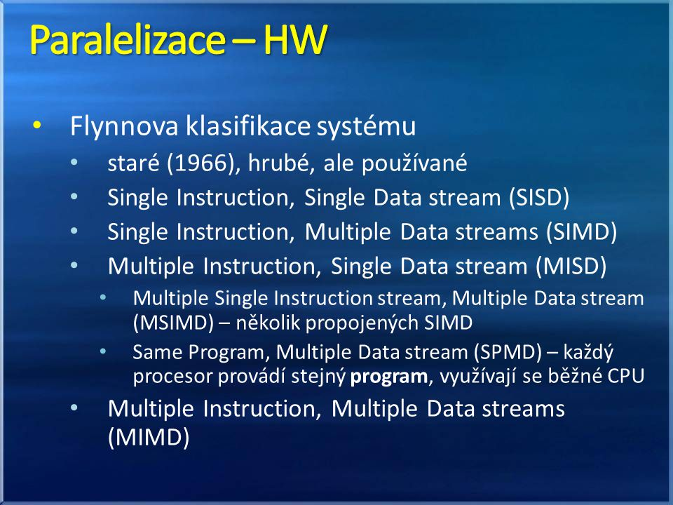 Flynnova klasifikace systému staré (1966), hrubé, ale používané Single Instruction, Single Data stream (SISD) Single Instruction, Multiple Data streams (SIMD) Multiple Instruction, Single Data stream (MISD) Multiple Single Instruction stream, Multiple Data stream (MSIMD) – několik propojených SIMD Same Program, Multiple Data stream (SPMD) – každý procesor provádí stejný program, využívají se běžné CPU Multiple Instruction, Multiple Data streams (MIMD)