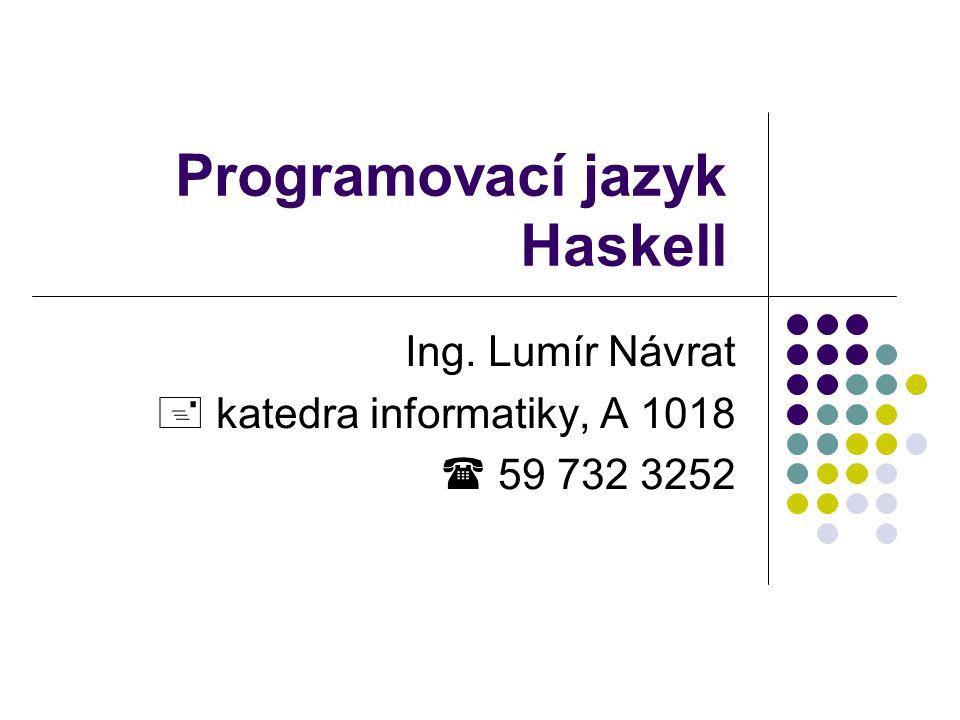 Programovací jazyk Haskell Ing. Lumír Návrat  katedra informatiky, A 1018  59 732 3252