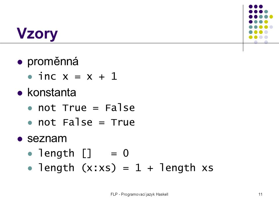 FLP - Programovací jazyk Haskell11 Vzory proměnná inc x = x + 1 konstanta not True = False not False = True seznam length [] = 0 length (x:xs) = 1 + length xs