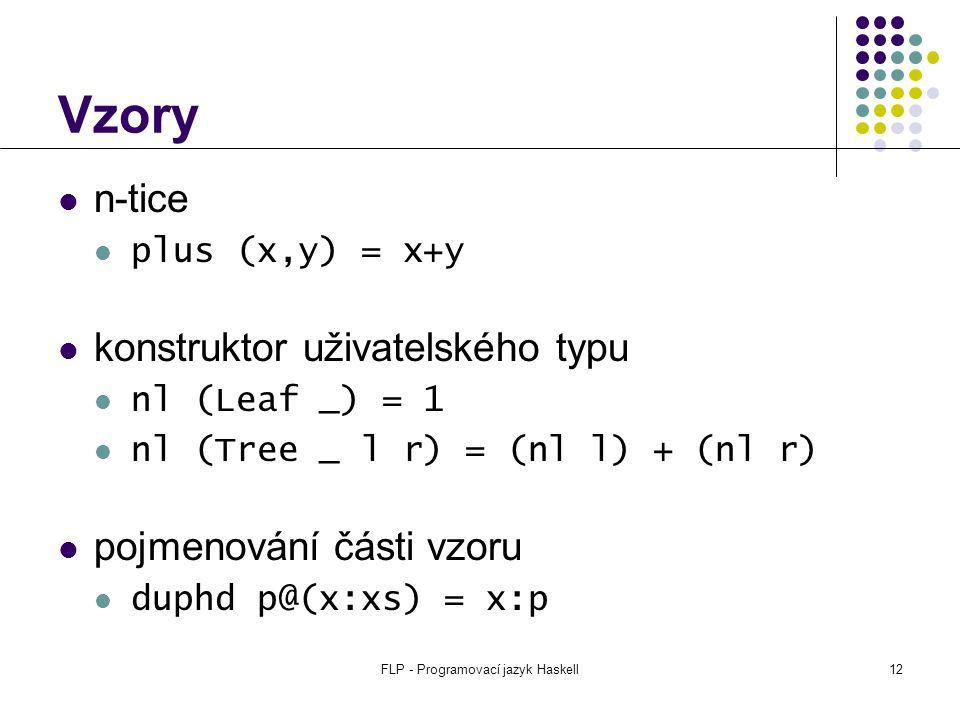FLP - Programovací jazyk Haskell12 Vzory n-tice plus (x,y) = x+y konstruktor uživatelského typu nl (Leaf _) = 1 nl (Tree _ l r) = (nl l) + (nl r) pojmenování části vzoru duphd p@(x:xs) = x:p