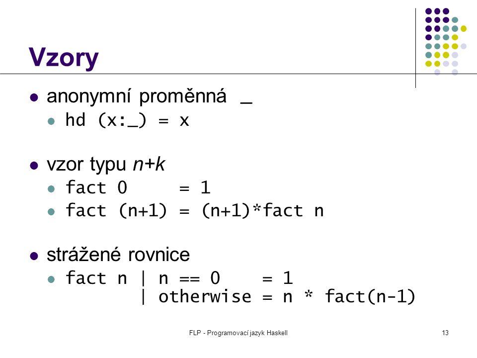 FLP - Programovací jazyk Haskell13 Vzory anonymní proměnná _ hd (x:_) = x vzor typu n+k fact 0 = 1 fact (n+1) = (n+1)*fact n strážené rovnice fact n | n == 0 = 1 | otherwise = n * fact(n-1)