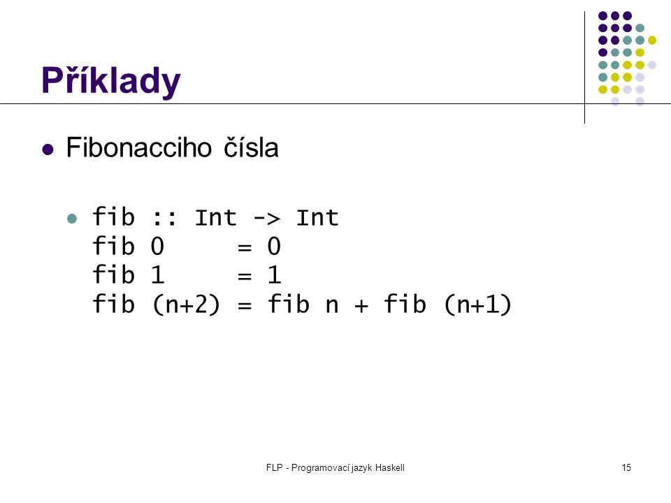 FLP - Programovací jazyk Haskell15 Příklady Fibonacciho čísla fib :: Int -> Int fib 0 = 0 fib 1 = 1 fib (n+2) = fib n + fib (n+1)