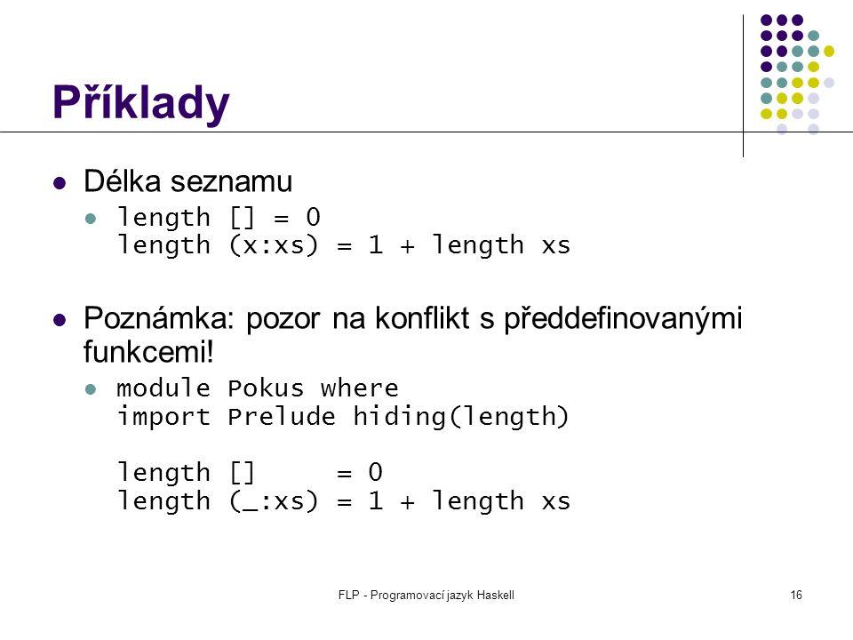 FLP - Programovací jazyk Haskell16 Příklady Délka seznamu length [] = 0 length (x:xs) = 1 + length xs Poznámka: pozor na konflikt s předdefinovanými funkcemi.