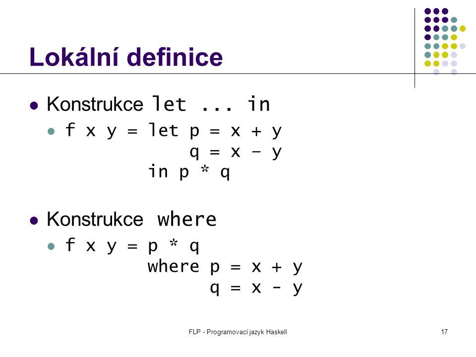 FLP - Programovací jazyk Haskell17 Lokální definice Konstrukce let...