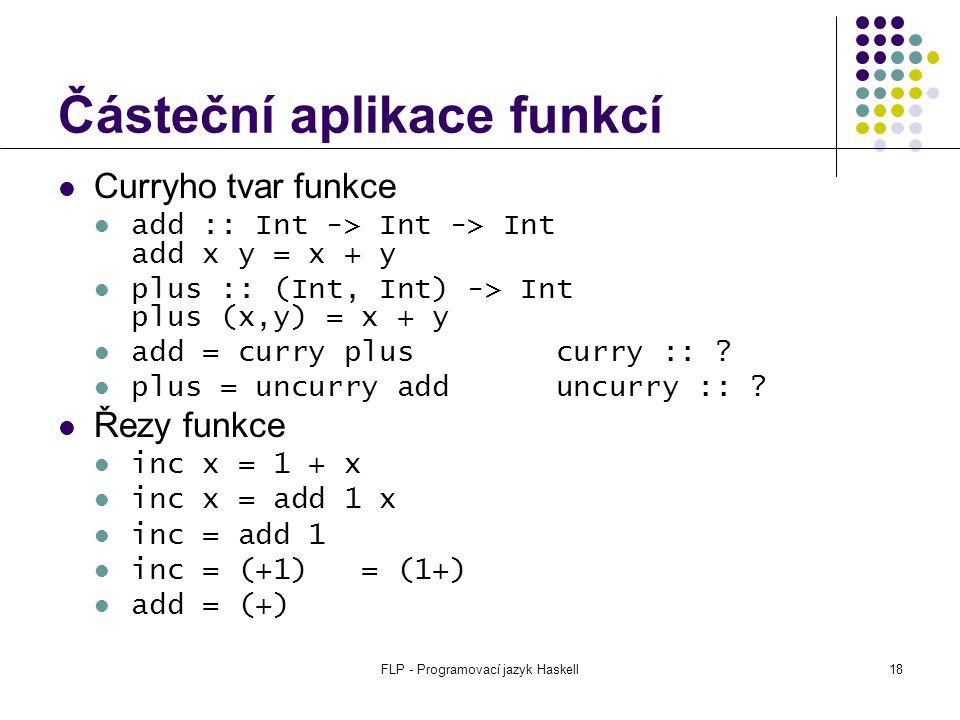 FLP - Programovací jazyk Haskell18 Částeční aplikace funkcí Curryho tvar funkce add :: Int -> Int -> Int add x y = x + y plus :: (Int, Int) -> Int plus (x,y) = x + y add = curry plus curry :: .